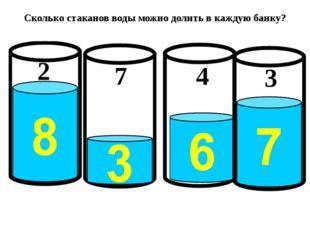 Сколько стаканов воды можно долить в каждую банку? 2 7 4 3
