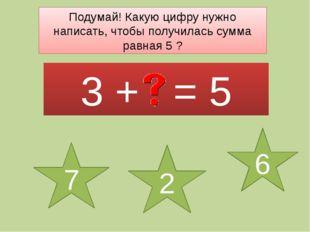 Подумай! Какую цифру нужно написать, чтобы получилась сумма равная 5 ? 3 + =