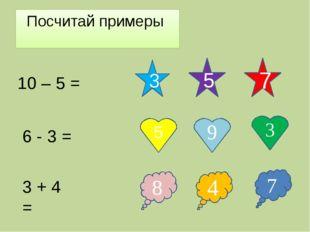 Посчитай примеры 10 – 5 = 5 7 3 7 8 4 3 9 5 6 - 3 = 3 + 4 =