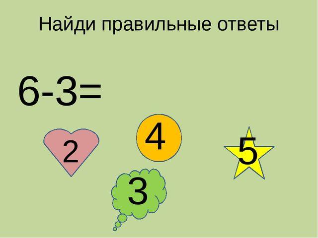 Найди правильные ответы 6-3= 2 4 3 5