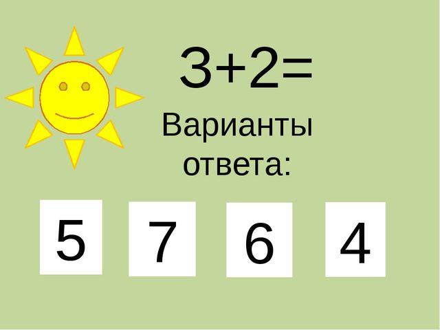 З+2= Варианты ответа: 5 7 6 4