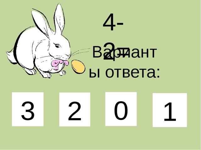 4-2= Варианты ответа: 3 2 0 1