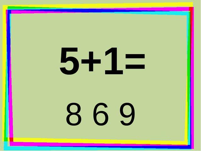 5+1= 8 6 9