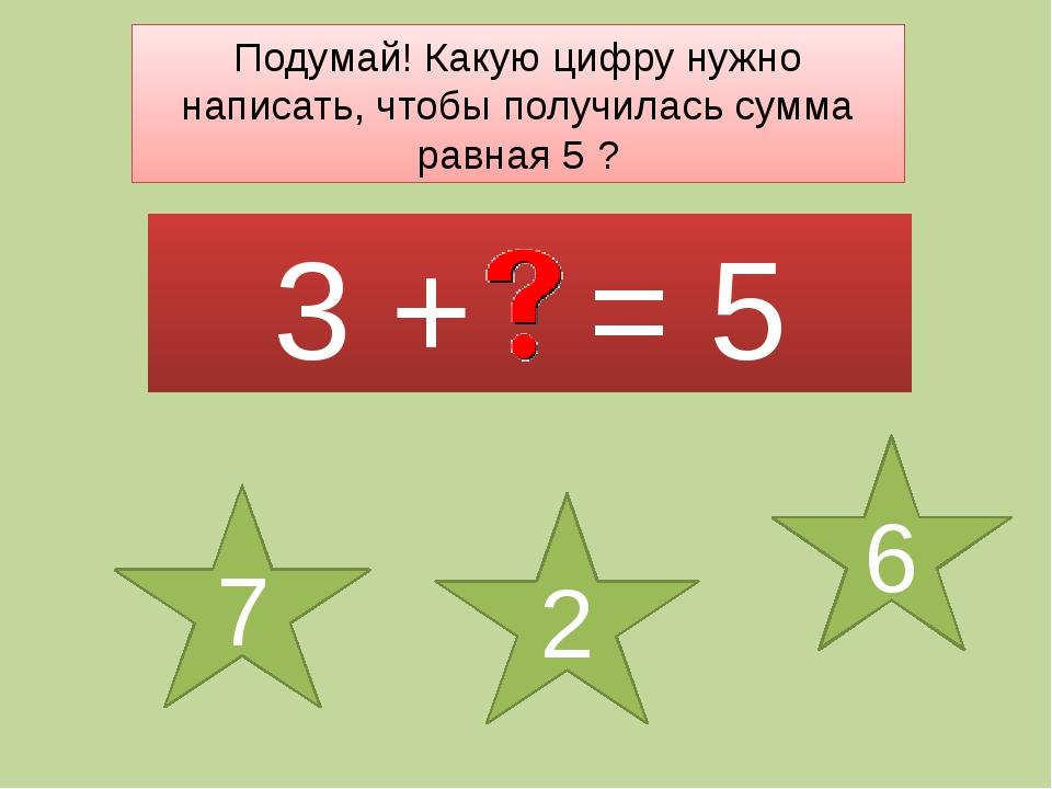 Подумай! Какую цифру нужно написать, чтобы получилась сумма равная 5 ? 3 + =...