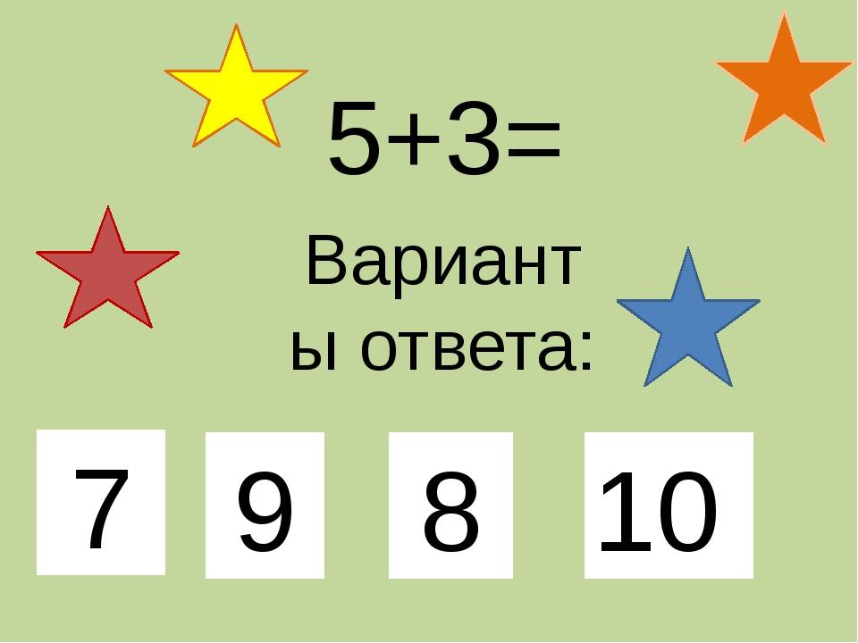 5+3= Варианты ответа: 7 9 8 10