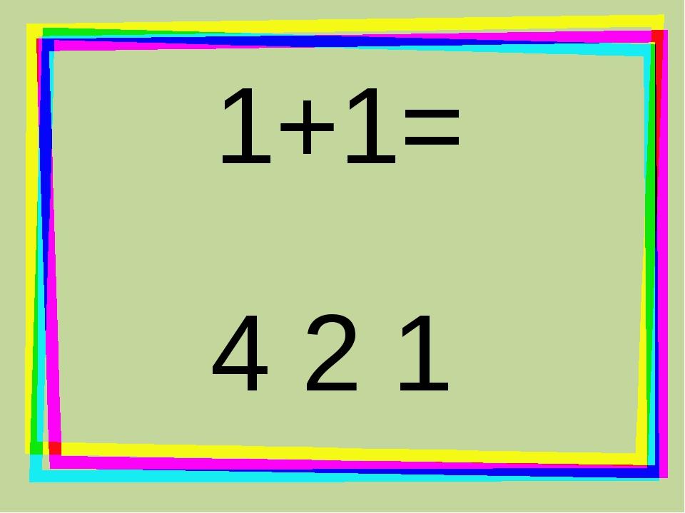1+1= 4 2 1