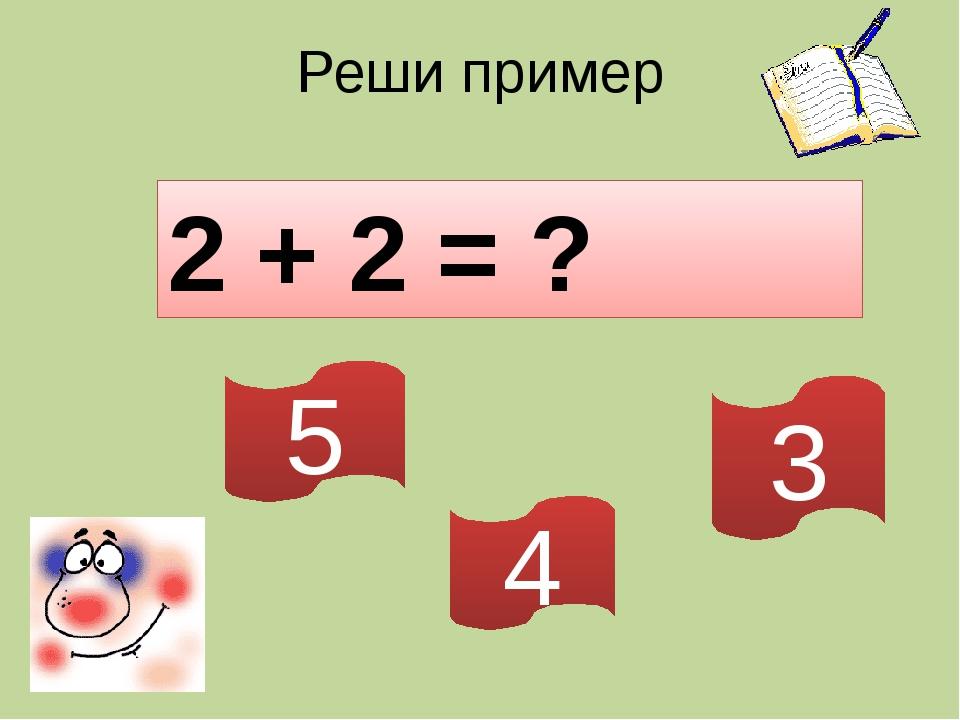 Реши пример 2 + 2 = ? 5 4 3