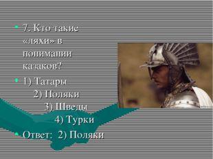 7. Кто такие «ляхи» в понимании казаков? 1) Татары 2) Поляки 3) Шведы 4) Турк