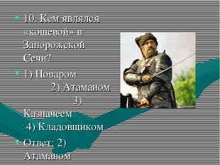 10. Кем являлся «кошевой» в Запорожской Сечи? 1) Поваром 2) Атаманом 3) Казна