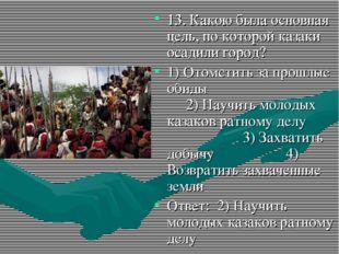 13. Какою была основная цель, по которой казаки осадили город? 1) Отомстить з