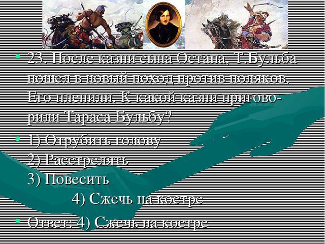 23. После казни сына Остапа, Т.Бульба пошел в новый поход против поляков. Его...