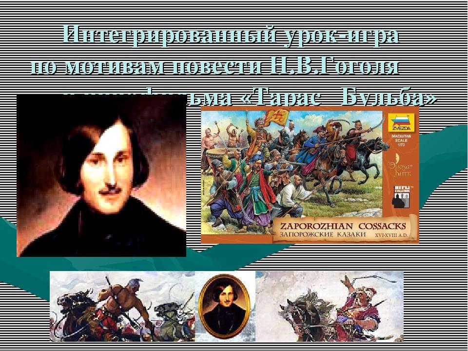 Интегрированный урок-игра по мотивам повести Н.В.Гоголя и кинофильма «Тарас Б...