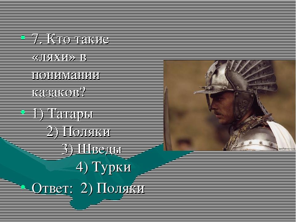 7. Кто такие «ляхи» в понимании казаков? 1) Татары 2) Поляки 3) Шведы 4) Турк...