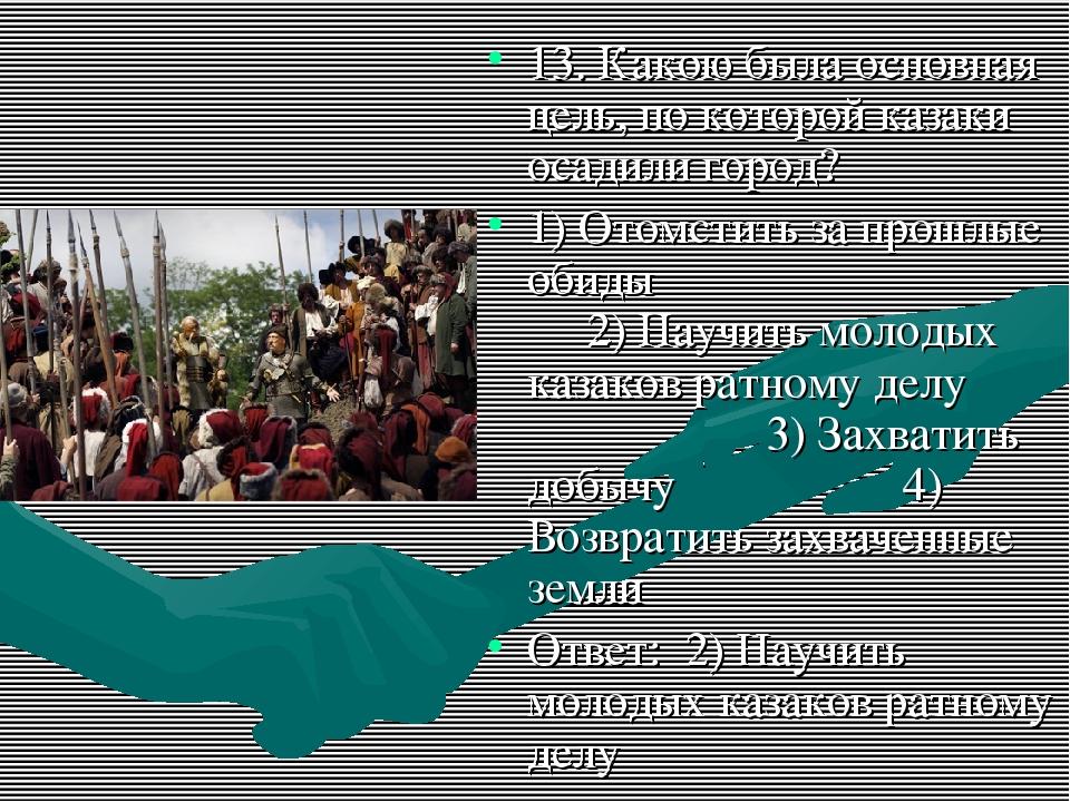 13. Какою была основная цель, по которой казаки осадили город? 1) Отомстить з...