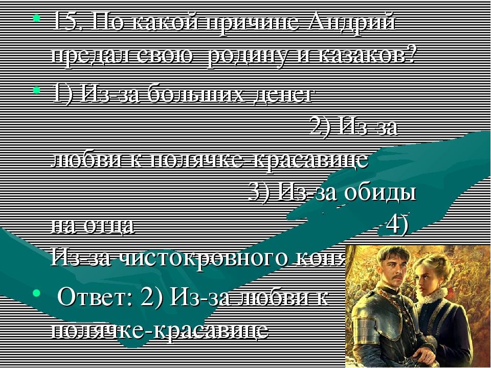 15. По какой причине Андрий предал свою родину и казаков? 1) Из-за больших де...