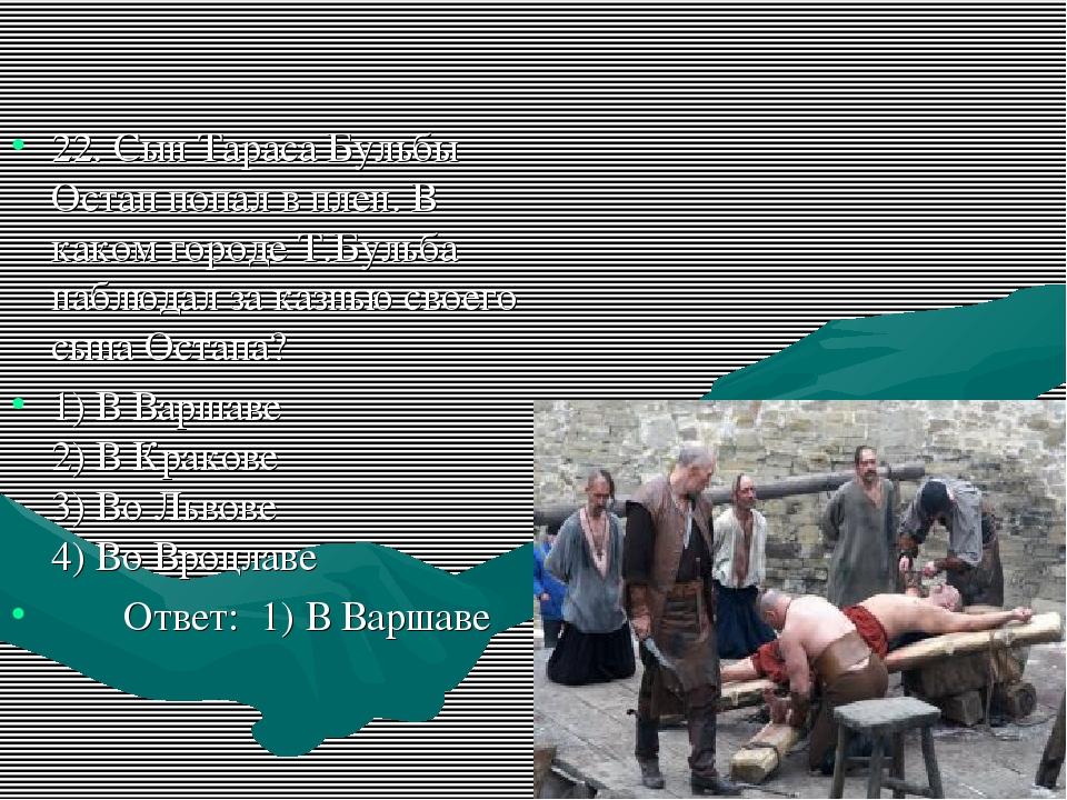 22. Сын Тараса Бульбы Остап попал в плен. В каком городе Т.Бульба наблюдал за...