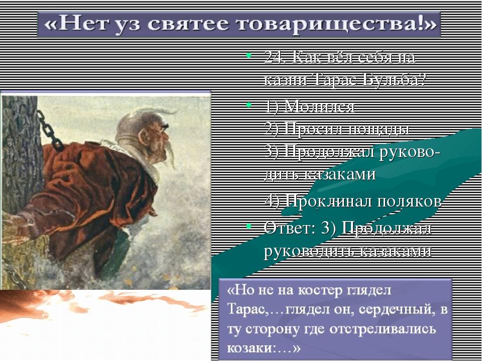 24. Как вёл себя на казни Тарас Бульба? 1) Молился 2) Просил пощады 3) Продол...
