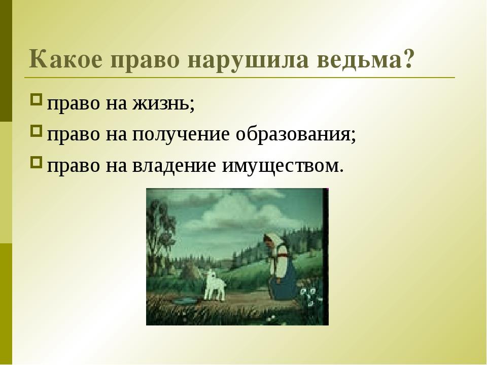 Какое право нарушила ведьма? право на жизнь; право на получение образования;...