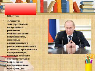 В.В.Путин: «Общество заинтересовано в выпускниках с развитыми познавательным