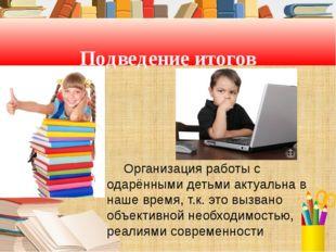 Подведение итогов Организация работы с одарёнными детьми актуальна в наше вр