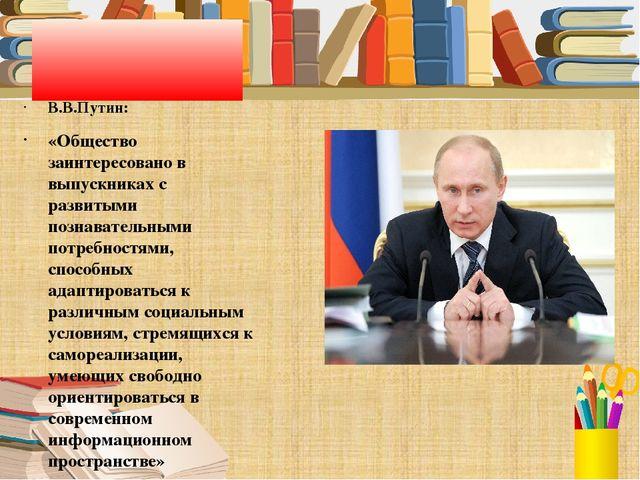 В.В.Путин: «Общество заинтересовано в выпускниках с развитыми познавательным...
