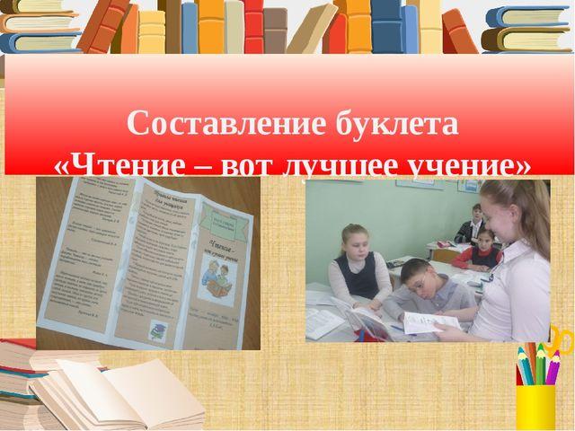 Составление буклета «Чтение – вот лучшее учение»