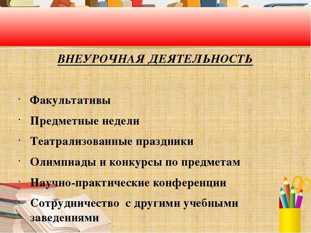 ВНЕУРОЧНАЯ ДЕЯТЕЛЬНОСТЬ Факультативы Предметные недели Театрализованные праз...