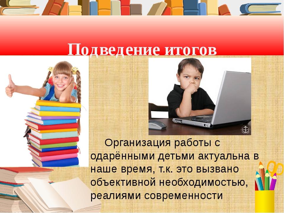 Подведение итогов Организация работы с одарёнными детьми актуальна в наше вр...