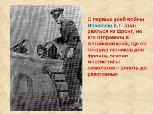 С первых дней войны Иваненко В.Т. стал рваться на фронт, но его отправили в А