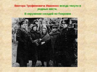 Виктора Трофимовича Иваненко всегда тянуло в родные места. В окружении соседе