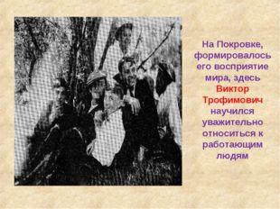 На Покровке, формировалось его восприятие мира, здесь Виктор Трофимович научи