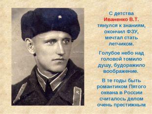 С детства Иваненко В.Т. тянулся к знаниям, окончил ФЗУ, мечтал стать летчиком