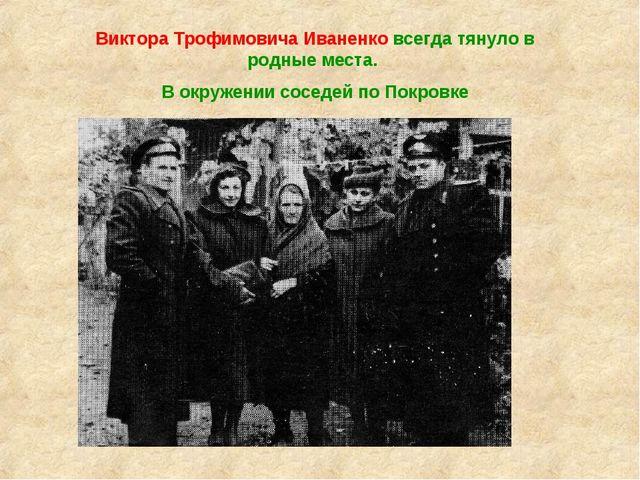 Виктора Трофимовича Иваненко всегда тянуло в родные места. В окружении соседе...