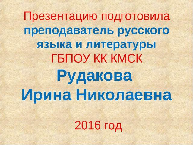 Презентацию подготовила преподаватель русского языка и литературы ГБПОУ КК КМ...