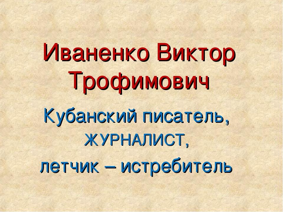 Иваненко Виктор Трофимович Кубанский писатель, ЖУРНАЛИСТ, летчик – истребитель