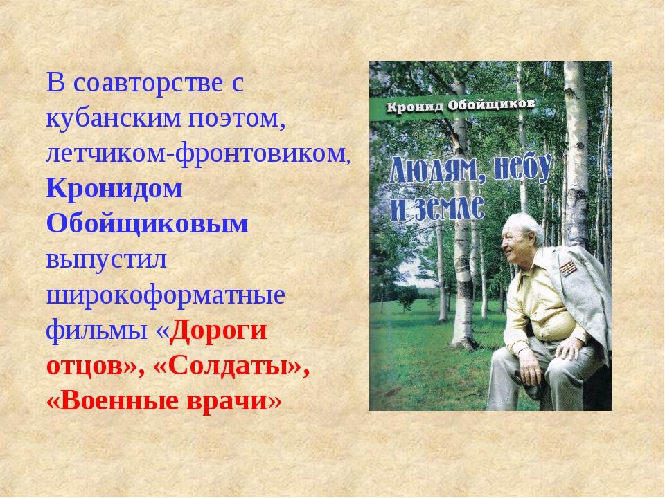 В соавторстве с кубанским поэтом, летчиком-фронтовиком, Кронидом Обойщиковым...