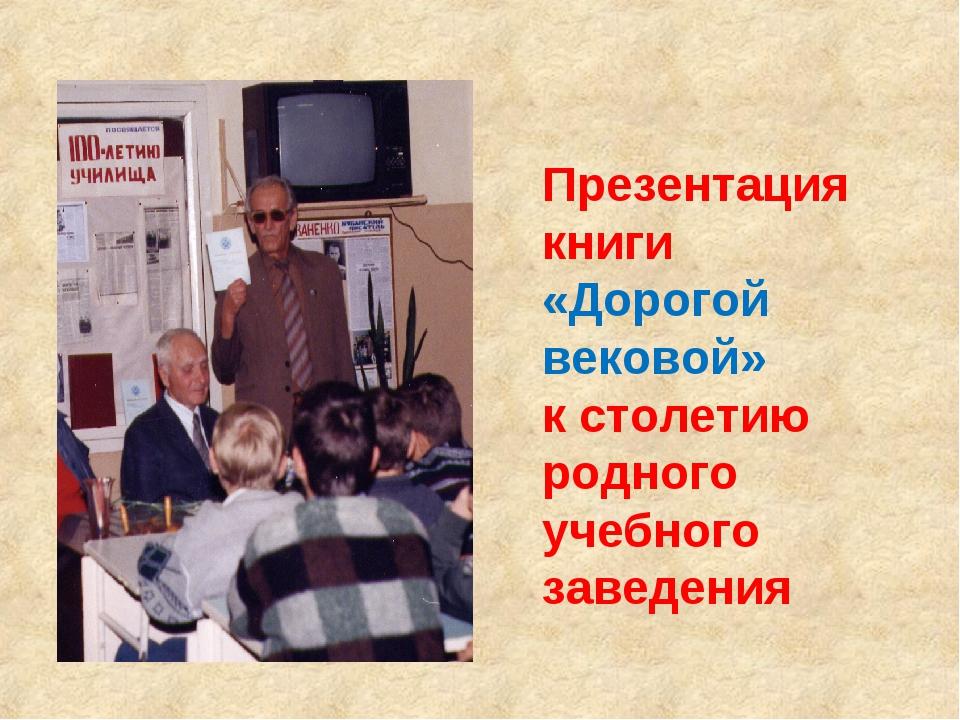 Презентация книги «Дорогой вековой» к столетию родного учебного заведения