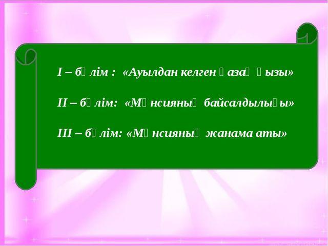 І – бөлім : «Ауылдан келген қазақ қызы» ІІ – бөлім: «Мәнсияның байсалдылығы»...