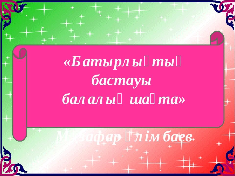«Батырлықтың бастауы балалық шақта» Мұзафар Әлімбаев
