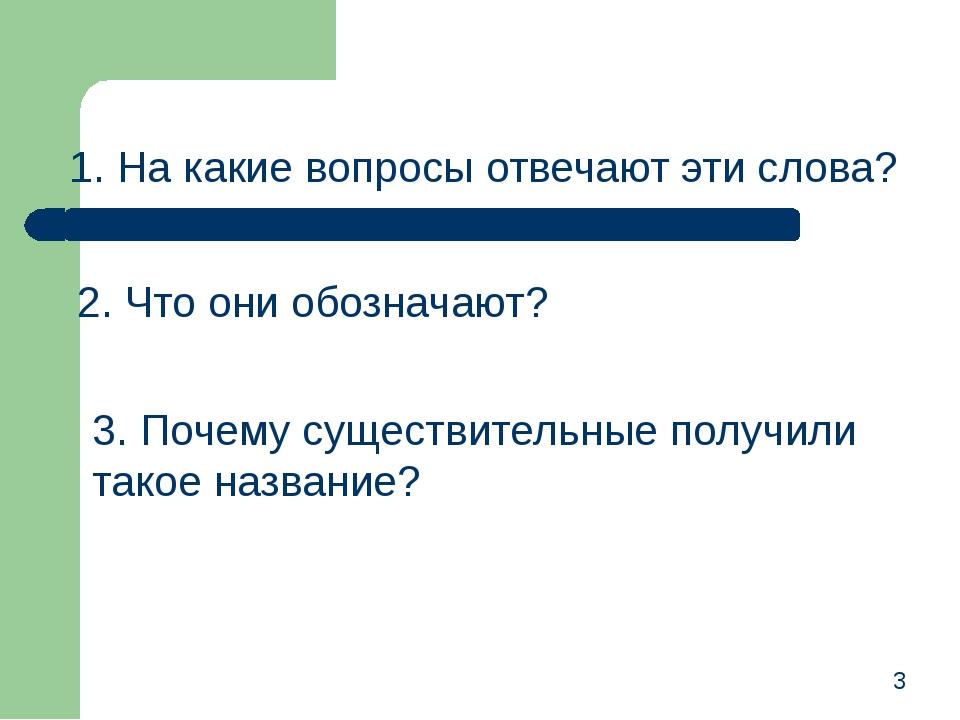 1. На какие вопросы отвечают эти слова? 2. Что они обозначают? 3. Почему суще...