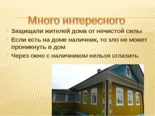 Защищали жителей дома от нечистой силы Если есть на доме наличник, то зло не