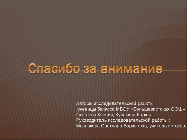 Авторы исследовательской работы: ученицы 5класса МБОУ «Большевистская ООШ» Гн...