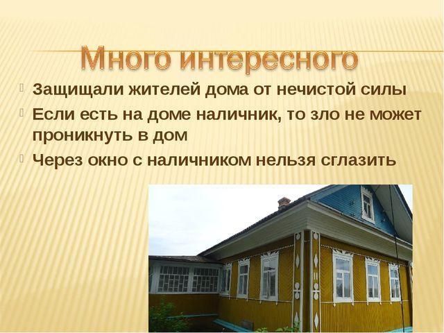 Защищали жителей дома от нечистой силы Если есть на доме наличник, то зло не...