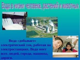Вода «добывает» электрический ток, работая на электростанциях. Вода моет все