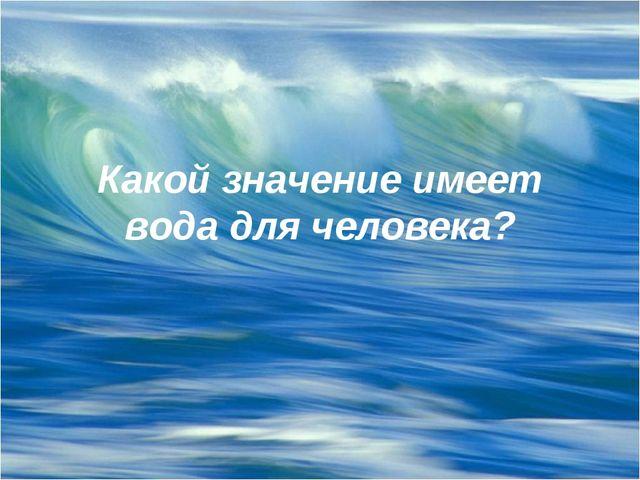 Какой значение имеет вода для человека?