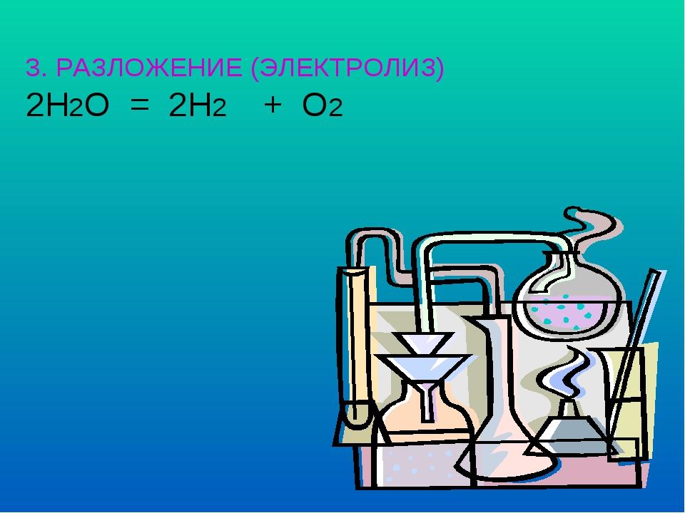 3. РАЗЛОЖЕНИЕ (ЭЛЕКТРОЛИЗ) 2H2O = 2H2  + O2
