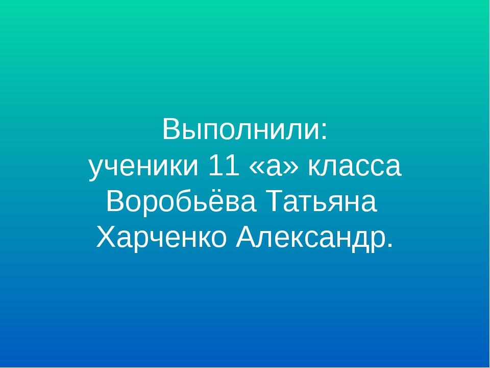 Выполнили: ученики 11 «а» класса Воробьёва Татьяна Харченко Александр.