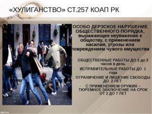 «ХУЛИГАНСТВО» СТ.257 КОАП РК ОСОБО ДЕРЗСКОЕ НАРУШЕНИЕ ОБЩЕСТВЕННОГО ПОРЯДКА,