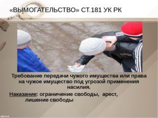 «ВЫМОГАТЕЛЬСТВО» СТ.181 УК РК Требование передачи чужого имущества или права