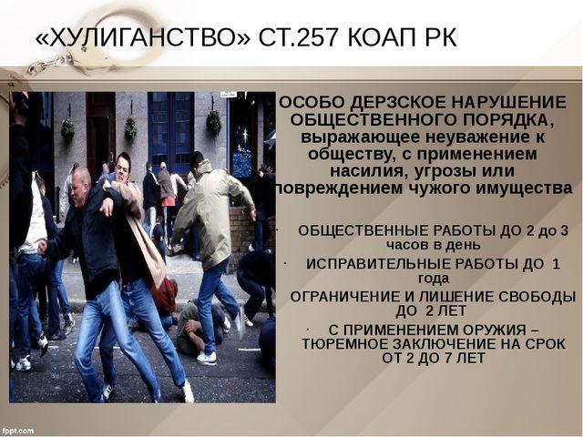 «ХУЛИГАНСТВО» СТ.257 КОАП РК ОСОБО ДЕРЗСКОЕ НАРУШЕНИЕ ОБЩЕСТВЕННОГО ПОРЯДКА,...